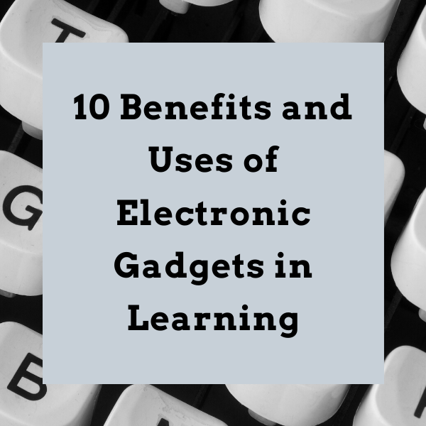 10 Benefits and Uses of Electronic Gadgets in Learning